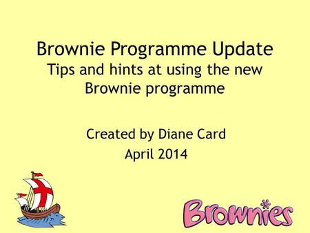 Brownie Programme Update Tips and hints at using the new Brownie programme Created by Diane Card April 2014.