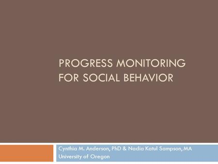 PROGRESS MONITORING FOR SOCIAL BEHAVIOR Cynthia M. Anderson, PhD & Nadia Katul Sampson, MA University of Oregon.
