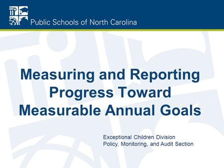 Measuring and Reporting Progress Toward Measurable Annual Goals Exceptional Children Division Policy, Monitoring, and Audit Section.