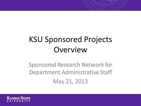 KSU Sponsored Projects Overview Sponsored Research Network for Department Administrative Staff May 21, 2013.