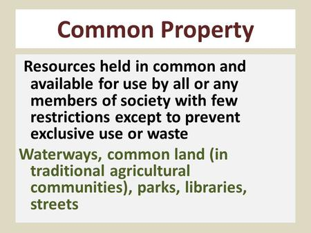 Common Property Resources held in common and available for use by all or any members of society with few restrictions except to prevent exclusive use or.