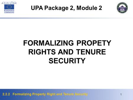 2.2.2 Formalizing Property Right and Tenure Security 1 FORMALIZING PROPETY RIGHTS AND TENURE SECURITY UPA Package 2, Module 2.