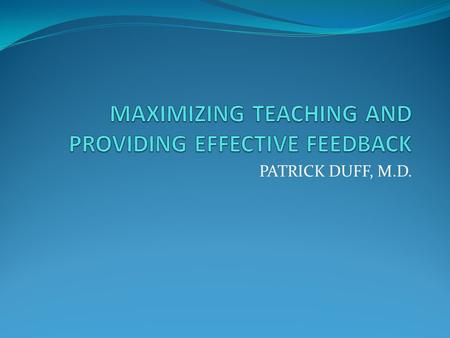 PATRICK DUFF, M.D.. OVERVIEW Small group teaching One-on-one teaching Providing feedback.