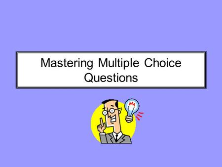 Mastering Multiple Choice Questions. Do you have a case of MCTA? Multiple Choice Test Anxiety You are not alone. Research shows that you can actually.