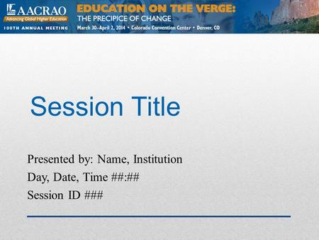 Session Title Presented by: Name, Institution Day, Date, Time ##:## Session ID ###