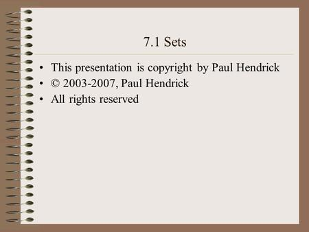7.1 Sets This presentation is copyright by Paul Hendrick © 2003-2007, Paul Hendrick All rights reserved.
