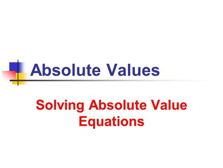 Solving Absolute Value Equations Solving Absolute Value Equations