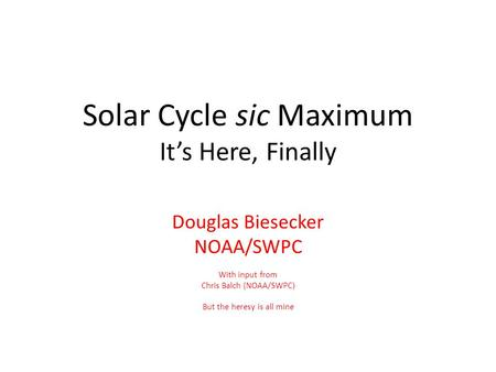 Solar Cycle sic Maximum It's Here, Finally Douglas Biesecker NOAA/SWPC With input from Chris Balch (NOAA/SWPC) But the heresy is all mine.