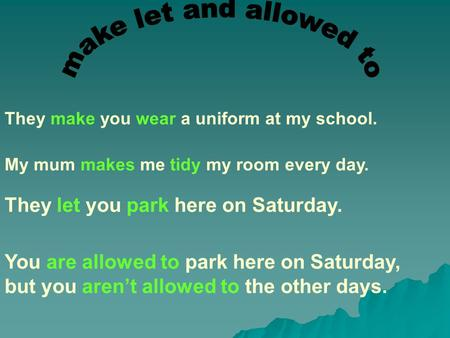 They make you wear a uniform at my school. My mum makes me tidy my room every day. They let you park here on Saturday. You are allowed to park here on.