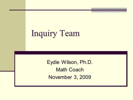 Inquiry Team Eydie Wilson, Ph.D. Math Coach November 3, 2009.