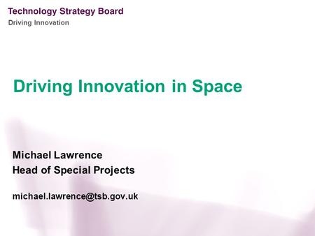 Driving Innovation Michael Lawrence Head of Special Projects Driving Innovation in Space.