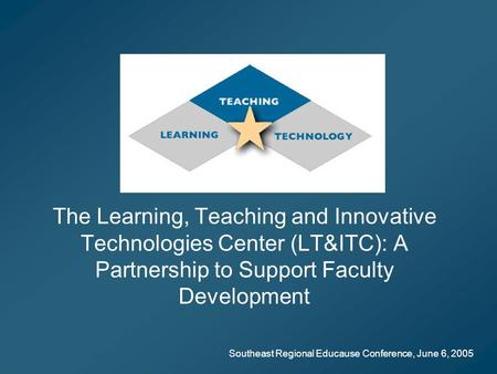Southeast Regional Educause Conference, June 6, 2005 The Learning, Teaching and Innovative Technologies Center (LT&ITC): A Partnership to Support Faculty.