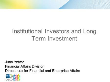 Institutional Investors and Long Term Investment Juan Yermo Financial Affairs Division Directorate for Financial and Enterprise Affairs.