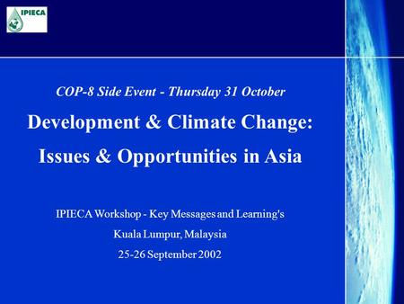 COP-8 Side Event - Thursday 31 October Development & Climate Change: Issues & Opportunities in Asia IPIECA Workshop - Key Messages and Learning's Kuala.