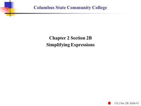 Ch 2 Sec 2B: Slide #1 Columbus State Community College Chapter 2 Section 2B Simplifying Expressions.