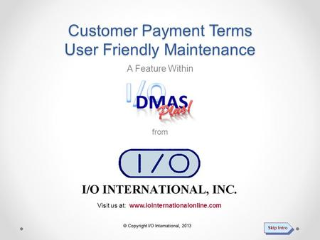  Copyright I/O International, 2013 Visit us at: www.iointernationalonline.com A Feature Within from Customer Payment Terms User Friendly Maintenance.