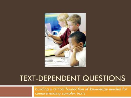 TEXT-DEPENDENT QUESTIONS building a critical foundation of knowledge needed for comprehending complex texts.