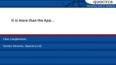 Clive Longbottom, Service Director, Quocirca Ltd It is more than the App…