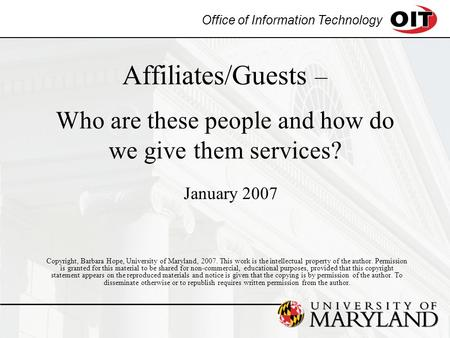 Office of Information Technology Affiliates/Guests – Who are these people and how do we give them services? Copyright, Barbara Hope, University of Maryland,
