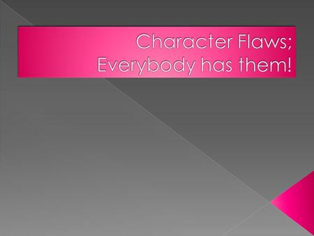  Character can be defined as that blend of virtues and flaws that make up your moral fiber.  We judge a person's character by the flaws that we see.