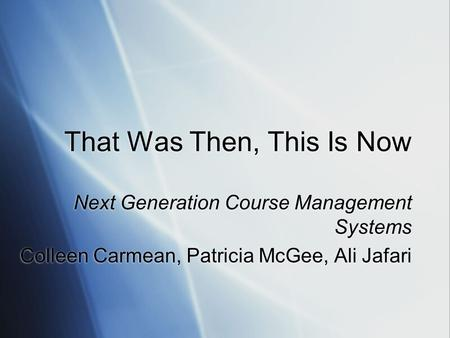 That Was Then, This Is Now Next Generation Course Management Systems Colleen Carmean, Patricia McGee, Ali Jafari Next Generation Course Management Systems.
