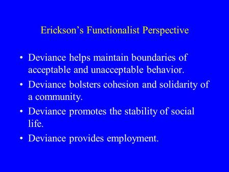 Erickson's Functionalist Perspective Deviance helps maintain boundaries of acceptable and unacceptable behavior. Deviance bolsters cohesion and solidarity.