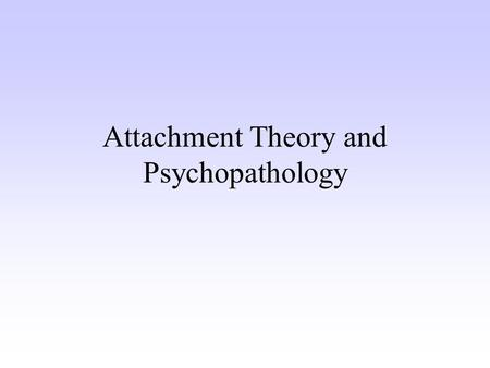 Attachment Theory and Psychopathology. What is Attachment? Enduring emotional tie Internal working model Secure base for exploration Foundation for future.