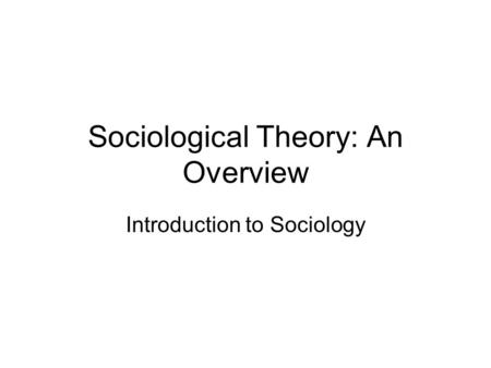 Sociological Theory: An Overview Introduction to Sociology.