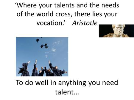 To do well in anything you need talent…