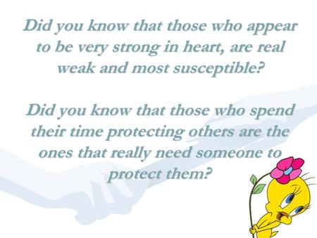 Did you know that those who appear to be very strong in heart, are real weak and most susceptible? Did you know that those who spend their time protecting.