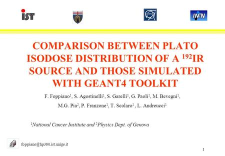 1 COMPARISON BETWEEN PLATO ISODOSE DISTRIBUTION OF A 192 IR SOURCE AND THOSE SIMULATED WITH GEANT4 TOOLKIT F. Foppiano 1, S. Agostinelli 1, S. Garelli.