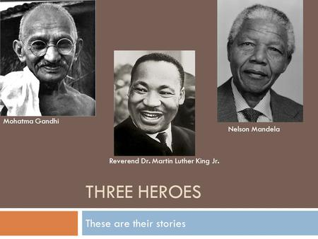 THREE HEROES These are their stories Mohatma Gandhi Reverend Dr. Martin Luther King Jr. Nelson Mandela.