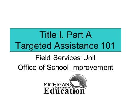 Title I, Part A Targeted Assistance 101 Field Services Unit Office of School Improvement.