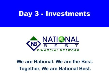 Day 3 - Investments We are National. We are the Best. Together, We are National Best.