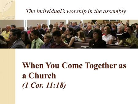 When You Come Together as a Church (1 Cor. 11:18) The individual's worship in the assembly.