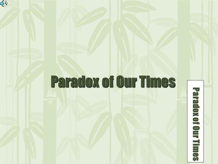 1 Paradox of Our Times Paradox of Our Times Paradox of Our Times.