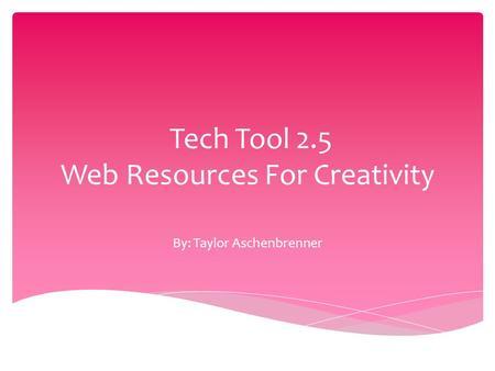 Tech Tool 2.5 Web Resources For Creativity By: Taylor Aschenbrenner.