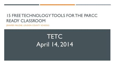 15 FREE TECHNOLOGY TOOLS FOR THE PARCC READY CLASSROOM JENNIFER MALONE, LOUDON COUNTY SCHOOLS TETC April 14, 2014.