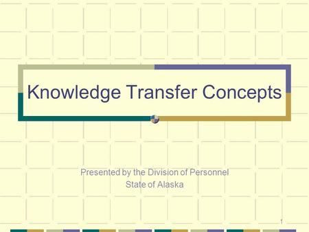 1 Knowledge Transfer Concepts Presented by the Division of Personnel State of Alaska.