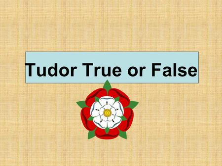 Tudor True or False.