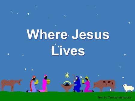 CLICK TO ADVANCE SLIDES ♫ Turn on your speakers! ♫ Turn on your speakers! Where Jesus Lives Where Jesus Lives Text by Tammy Matsuoka.