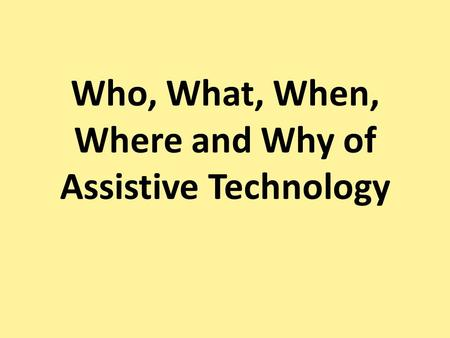 Who, What, When, Where and Why of Assistive Technology.