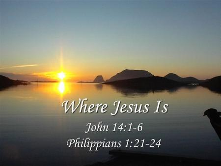 Where Jesus Is John 14:1-6 Philippians 1:21-24. Where Christ Is Peace is found in absolute trust, 14:1 His word and work is the basis for our faith, 14:2-3.