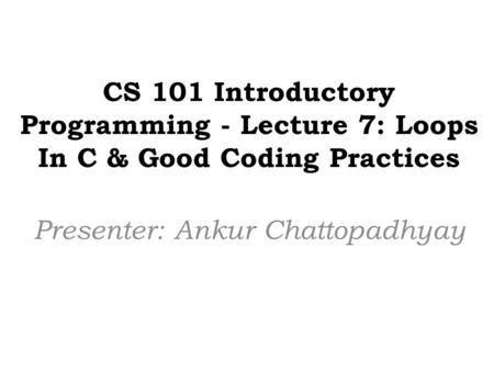CS 101 Introductory Programming - Lecture 7: Loops In C & Good Coding Practices Presenter: Ankur Chattopadhyay.