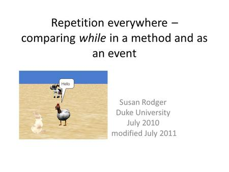 Repetition everywhere – comparing while in a method and as an event Susan Rodger Duke University July 2010 modified July 2011.