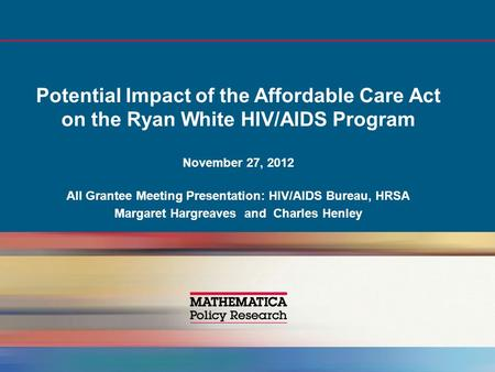 Potential Impact of the Affordable Care Act on the Ryan White HIV/AIDS Program November 27, 2012 All Grantee Meeting Presentation: HIV/AIDS Bureau, HRSA.
