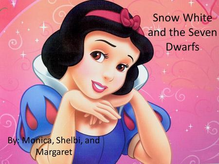 Snow White and the Seven Dwarfs By: Monica, Shelbi, and Margaret.
