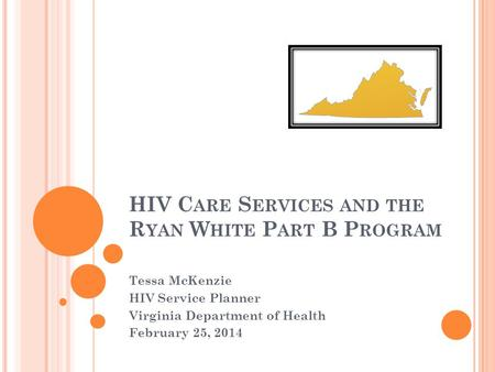 HIV C ARE S ERVICES AND THE R YAN W HITE P ART B P ROGRAM Tessa McKenzie HIV Service Planner Virginia Department of Health February 25, 2014.