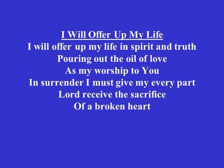 I Will Offer Up My Life I will offer up my life in spirit and truth Pouring out the oil of love As my worship to You In surrender I must give my every.
