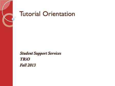 Tutorial Orientation Student Support Services TRiO Fall 2013.